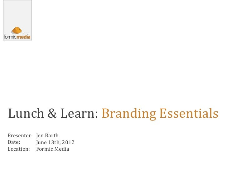 Lunch & Learn: Branding EssentialsPresenter: Jen BarthDate:      June 13th, 2012Location: Formic Media