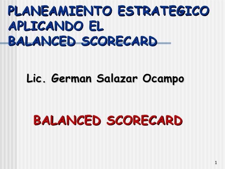 PLANEAMIENTO ESTRATEGICO APLICANDO EL  BALANCED SCORECARD <ul><li>Lic. German Salazar Ocampo </li></ul>BALANCED SCORECARD