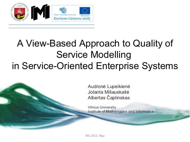 A View-Based Approach to Quality of Service Modelling in Service-Oriented Enterprise Systems Audronė Lupeikienė Jolanta Mi...