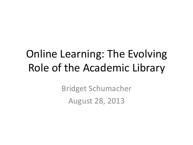 Online Learning: The Evolving Role of the Academic Library Bridget Schumacher August 28, 2013