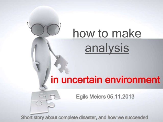 how to make analysis in uncertain environment Egils Meiers 05.11.2013  Short story about complete disaster, and how we suc...