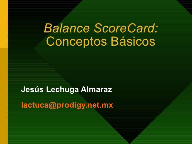 Balance ScoreCard:  Conceptos Básicos Jes ú s Lechuga  Almaraz [email_address]