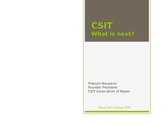CSIT What is next? Prakash Neupane Founder President CSIT Association of Nepal Texus Int'l College KTM