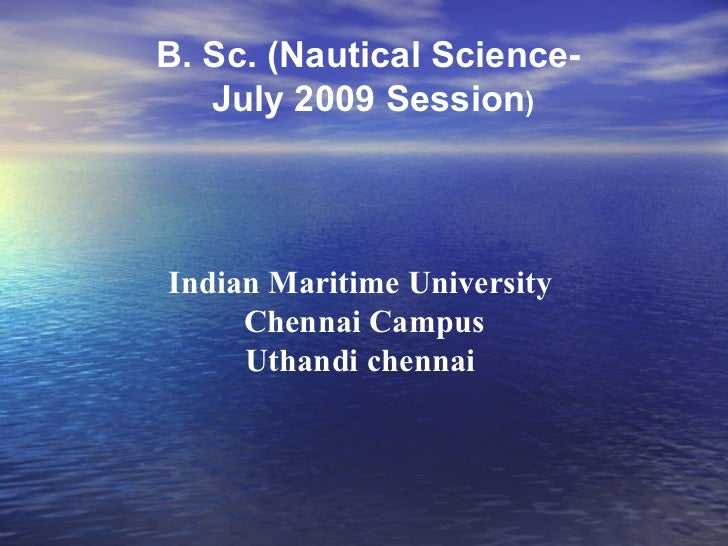 B. Sc. (Nautical Science-  July 2009 Session ) Indian Maritime University  Chennai Campus Uthandi chennai