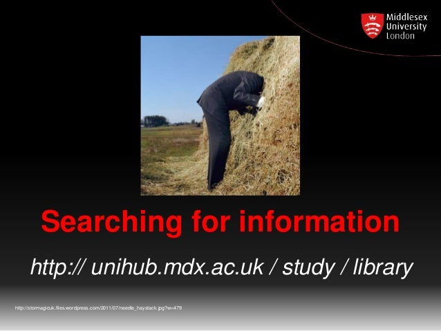 Searching for information http:// unihub.mdx.ac.uk / study / library http://stormagicuk.files.wordpress.com/2011/07/needle...