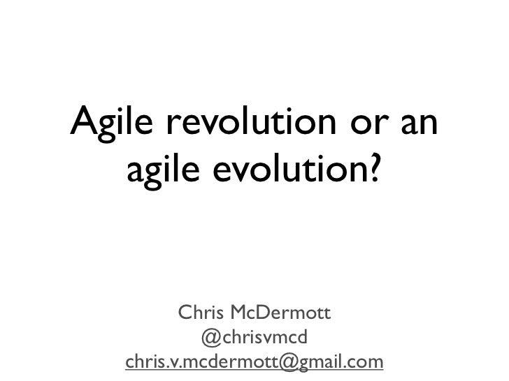 Agile revolution or an   agile evolution?          Chris McDermott            @chrisvmcd   chris.v.mcdermott@gmail.com