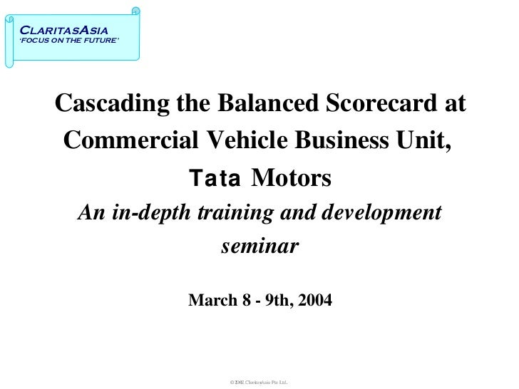 Cascading the Balanced Scorecard at  Commercial Vehicle Business Unit,  Tata   Motors An in-depth training and development...