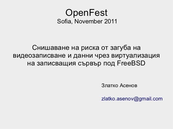 OpenFest            Sofia, November 2011     Снишаване на риска от загуба навидеозаписване и данни чрез виртуализация    н...