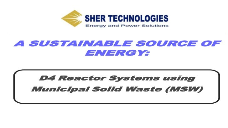 A SUSTAINABLE SOURCE OF        ENERGY:  D4 Reactor Systems using Municipal Solid Waste (MSW)       PROPRIETARY-Not to be u...