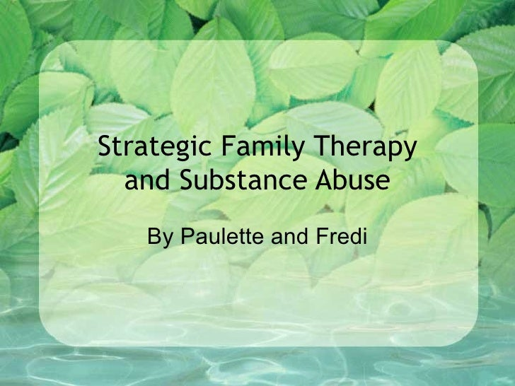 Strategic Family Therapy and Substance Abuse By Paulette and Fredi