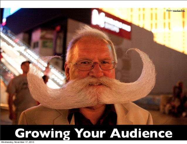 Growing Your Audience Flickr: markus941 Wednesday, November 17, 2010