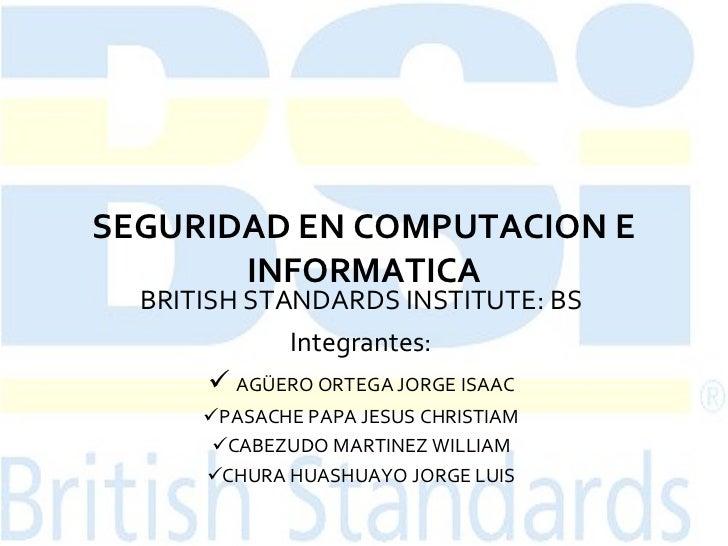 SEGURIDAD EN COMPUTACION E INFORMATICA <ul><li>BRITISH STANDARDS INSTITUTE: BS </li></ul><ul><li>Integrantes: </li></ul><u...