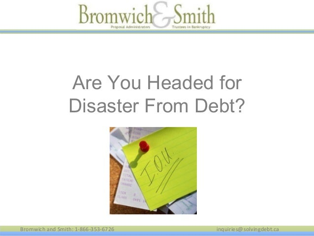 Bromwich and Smith: 1-866-353-6726 inquiries@solvingdebt.ca Are You Headed for Disaster From Debt?