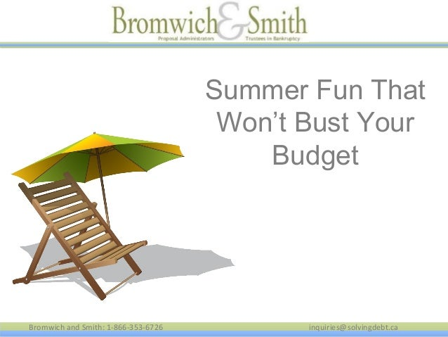 Bromwich and Smith: 1-866-353-6726 inquiries@solvingdebt.ca Summer Fun That Won't Bust Your Budget