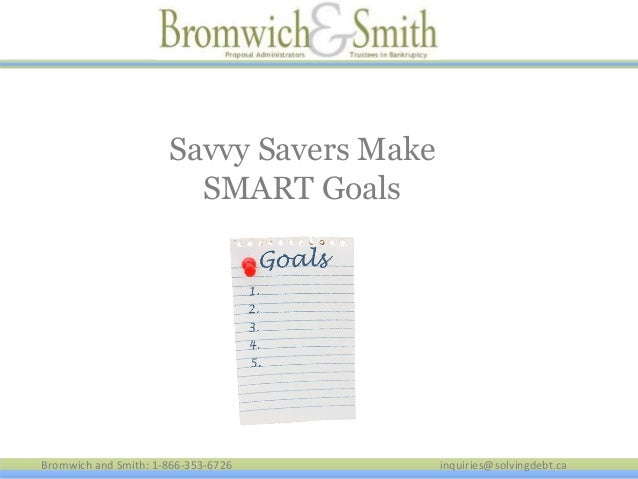 Savvy Savers Make SMART Goals  Bromwich and Smith: 1-866-353-6726  inquiries@solvingdebt.ca