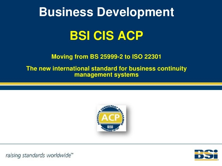 Business Development              BSI CIS ACP        Moving from BS 25999-2 to ISO 22301The new international standard for...