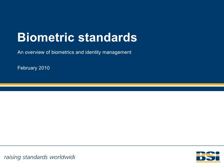 Biometric standards An overview of biometrics and identity management February 2010 Read more at BSI's Biometrics website ...