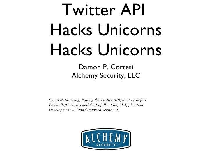 Twitter API  Hacks Unicorns Hacks Unicorns <ul><li>Damon P. Cortesi </li></ul><ul><li>Alchemy Security, LLC </li></ul>Soci...