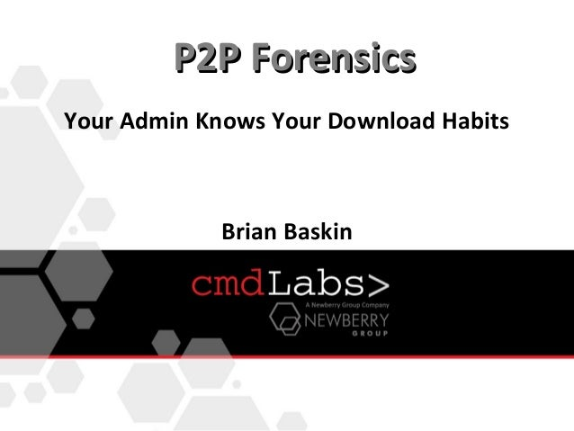 P2P ForensicsYour Admin Knows Your Download Habits             Brian Baskin