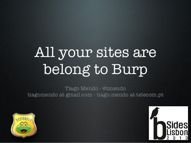 All your sites are belong to Burp Tiago Mendo - @tmendo tiagomendo at gmail.com - tiago.mendo at telecom.pt