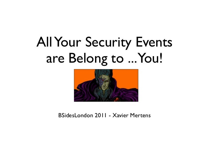 All Your Security Events are Belong to ...You!   BSidesLondon 2011 - Xavier Mertens