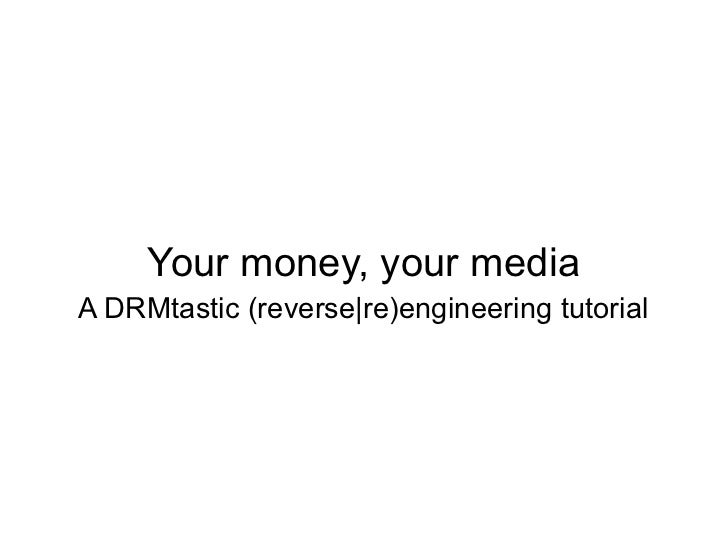 Your money, your mediaA DRMtastic (reverse|re)engineering tutorial