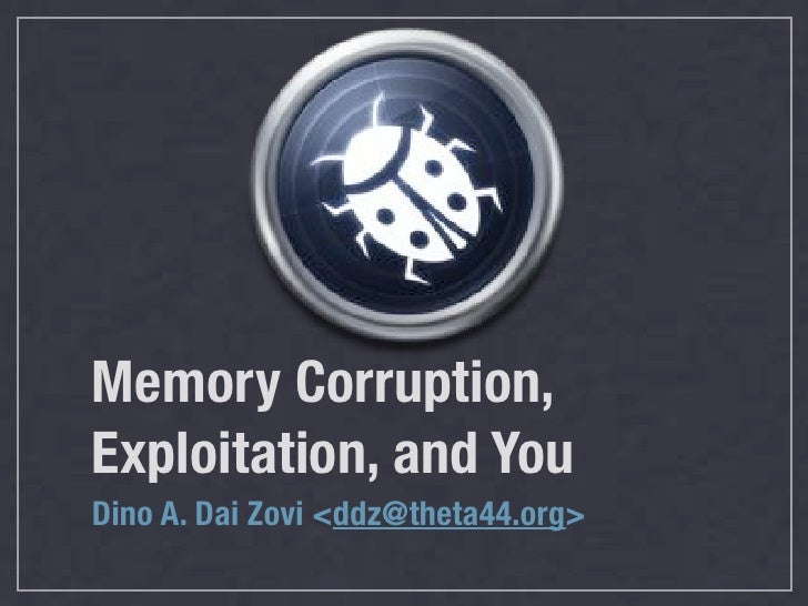 Memory Corruption, Exploitation, and You Dino A. Dai Zovi <ddz@theta44.org>