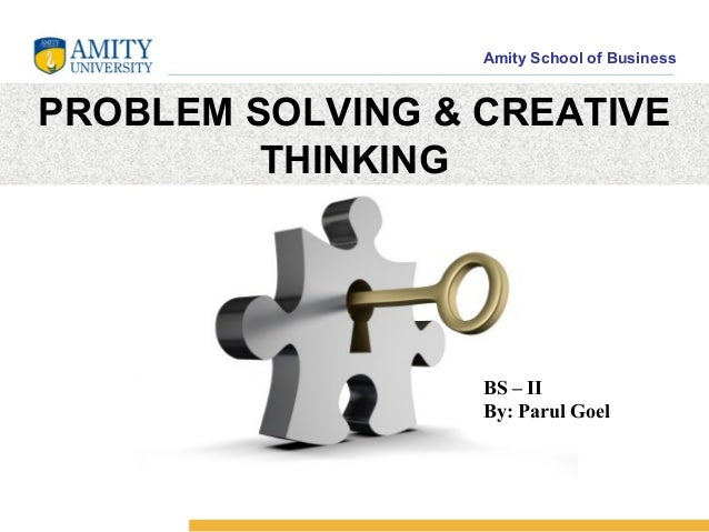 Amity School of BusinessPROBLEM SOLVING & CREATIVE         THINKING                  BS – II                  By: Parul Goel