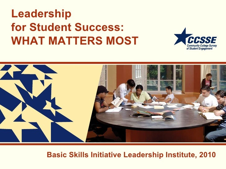 Leadership for Student Success:  WHAT MATTERS MOST Basic Skills Initiative Leadership Institute, 2010