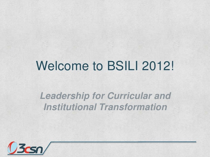 Welcome to BSILI 2012!Leadership for Curricular and Institutional Transformation