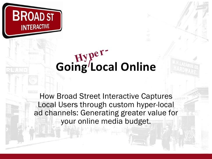 Going Local Online How Broad Street Interactive Captures Local Users through custom hyper-local ad channels: Generating gr...