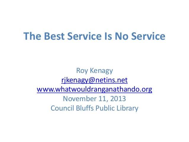 The Best Service Is No Service Roy Kenagy rjkenagy@netins.net www.whatwouldranganathando.org November 11, 2013 Council Blu...