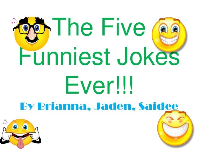 The Five Funniest Jokes Ever!!! By Brianna, Jaden, Saidee