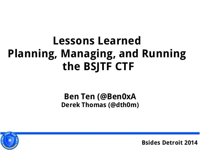 Lessons Learned Planning, Managing, and Running the BSJTF CTF Ben Ten (@Ben0xA Derek Thomas (@dth0m) Bsides Detroit 2014