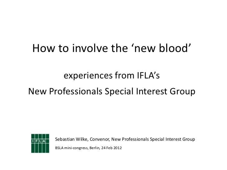 How to involve the 'new blood'          experiences from IFLA'sNew Professionals Special Interest Group      Sebastian Wil...