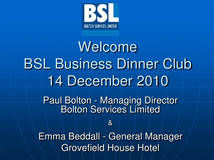 WelcomeBSL Business Dinner Club14 December 2010<br />Paul Bolton - Managing Director<br />Bolton Services Limited&<br />Em...