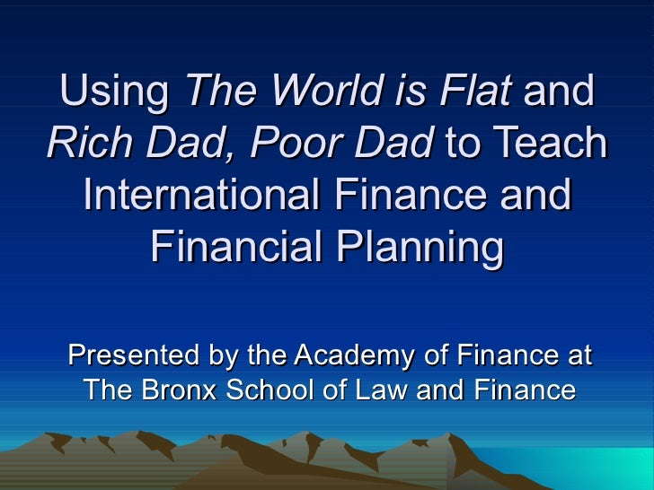 Using  The World is Flat  and  Rich Dad, Poor Dad  to Teach International Finance and Financial Planning Presented by the ...