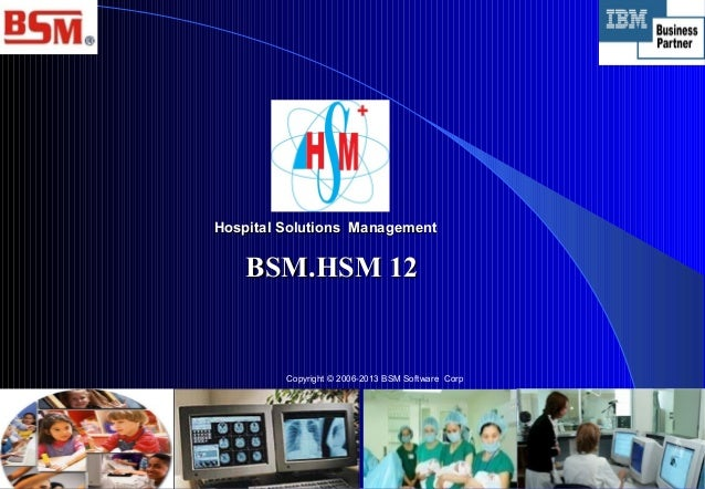 Hospital Solutions Management  BSM.HSM 12  Copyright © 2006-2013 BSM Software Corp