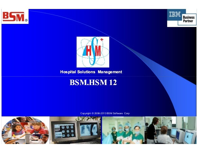 Hospital Solutions ManagementHospital Solutions Management BSM.HSM 12BSM.HSM 12 Copyright © 2006-2013 BSM Software Corp