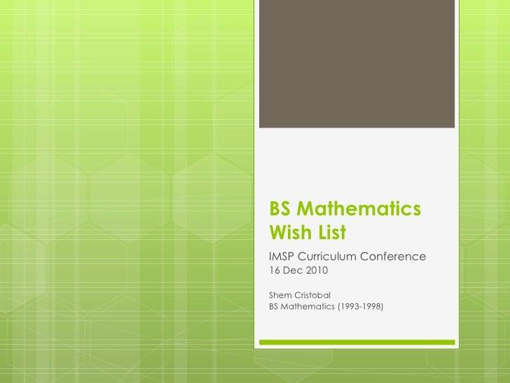 BS Mathematics  Wish List IMSP Curriculum Conference 16 Dec 2010 Shem Cristobal BS Mathematics (1993-1998)
