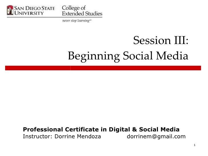 Session III: Beginning Social Media Professional Certificate in Digital & Social Media Instructor: Dorrine Mendoza  [email...