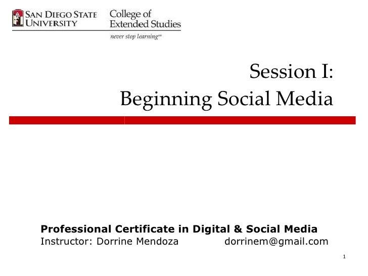Session I: Beginning Social Media Professional Certificate in Digital & Social Media Instructor: Dorrine Mendoza [email_ad...