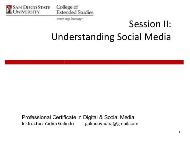 1 Session II: Understanding Social Media Professional Certificate in Digital & Social Media Instructor: Yadira Galindo gal...