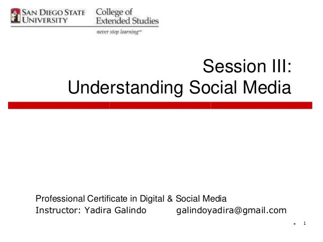 * 1 Session III: Understanding Social Media Professional Certificate in Digital & Social Media Instructor: Yadira Galindo ...