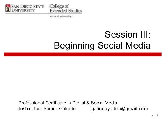 Session III:                Beginning Social MediaProfessional Certificate in Digital & Social MediaInstructor: Yadira Gal...