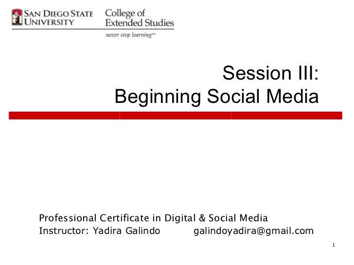 Session III:               Beginning Social MediaProfessional Certificate in Digital & Social MediaInstructor: Yadira Gali...
