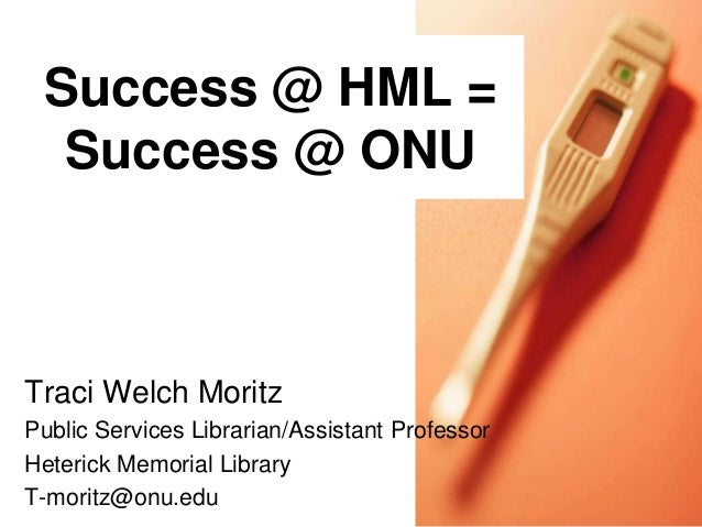 Success @ HML = Success @ ONU  Traci Welch Moritz Public Services Librarian/Assistant Professor Heterick Memorial Library ...