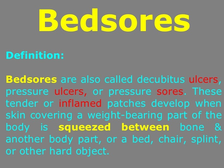 BedsoresDefinition:Bedsores are also called decubitus ulcers,pressure ulcers, or pressure sores. Thesetender or inflamed p...