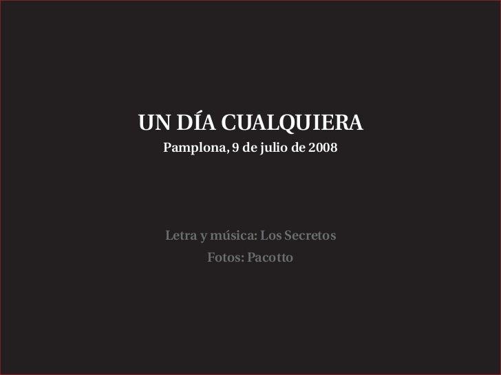 UN DÍA CUALQUIERA  Pamplona, 9 de julio de 2008       Letra y música: Los Secretos         Fotos: Pacotto