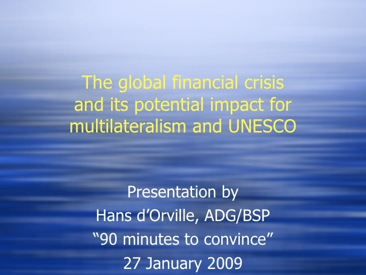The global financial crisis and its potential impact for multilateralism and UNESCO Presentation by Hans d'Orville, ADG/BS...